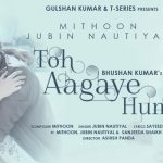 Toh Aagaye Hum Lyrics – Song by Jubin Nautiyal | Mithoon & Sayeed Quadri
